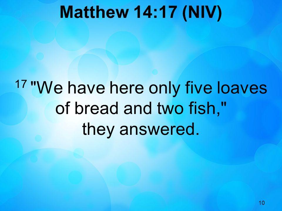 10 Matthew 14:17 (NIV) 17