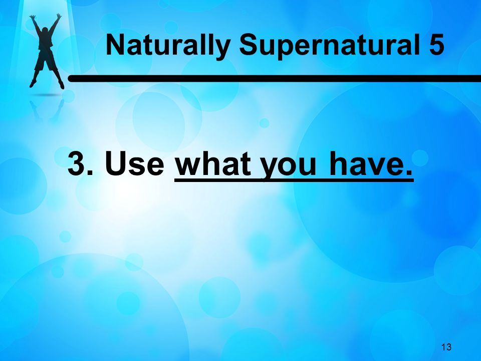 13 3. Use what you have. Naturally Supernatural 5
