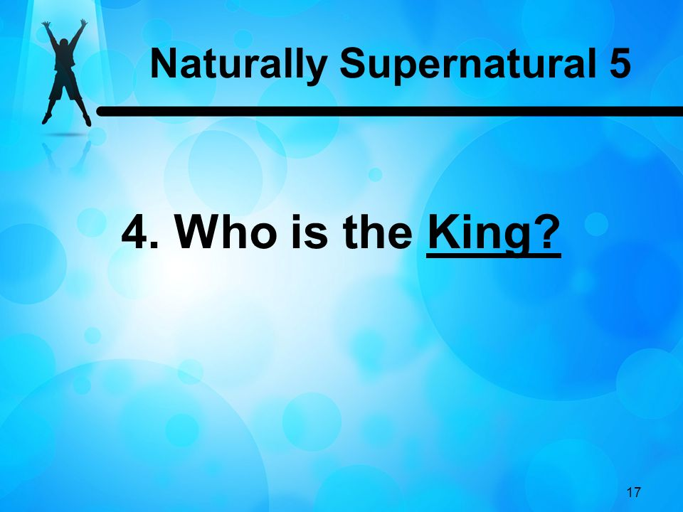 17 4. Who is the King? Naturally Supernatural 5