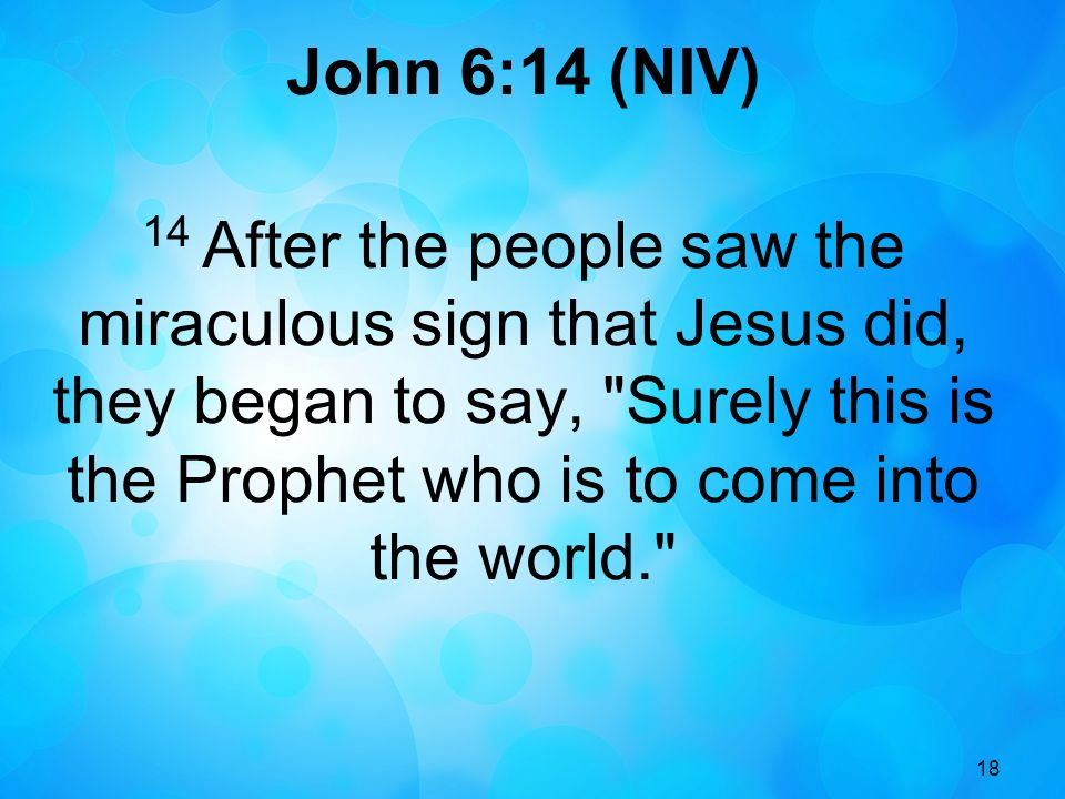 18 John 6:14 (NIV) 14 After the people saw the miraculous sign that Jesus did, they began to say,