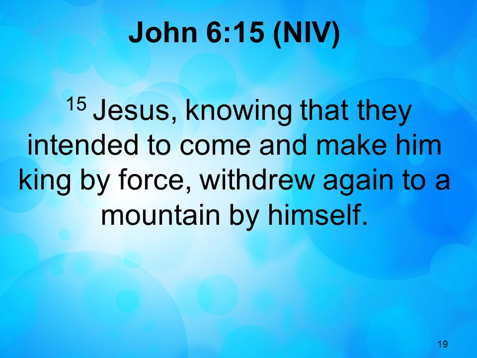 19 John 6:15 (NIV) 15 Jesus, knowing that they intended to come and make him king by force, withdrew again to a mountain by himself.