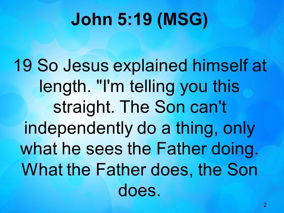 2 John 5:19 (MSG) 19 So Jesus explained himself at length.