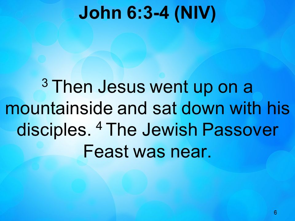 6 John 6:3-4 (NIV) 3 Then Jesus went up on a mountainside and sat down with his disciples. 4 The Jewish Passover Feast was near.