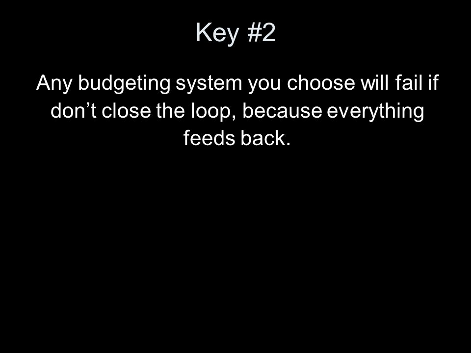 Key #2 Any budgeting system you choose will fail if dont close the loop, because everything feeds back.