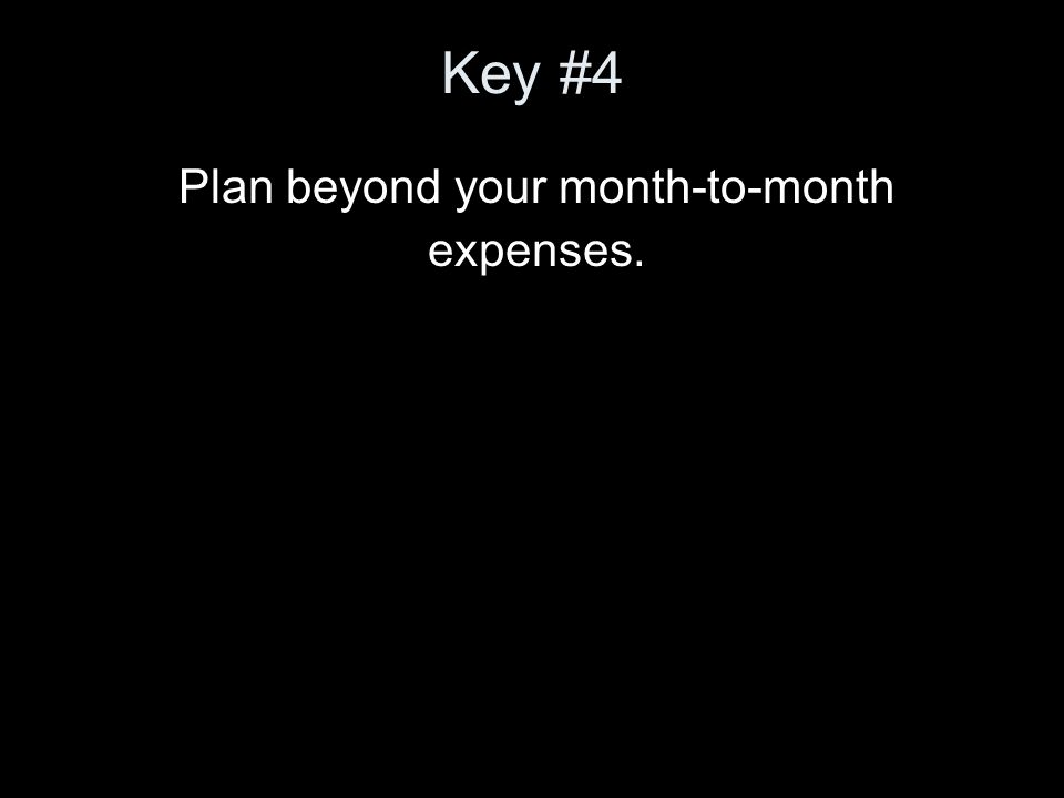 Key #4 Plan beyond your month-to-month expenses.
