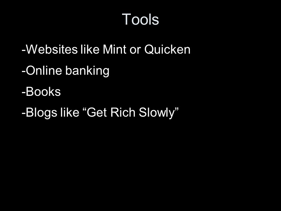 Tools -Websites like Mint or Quicken -Online banking -Books -Blogs like Get Rich Slowly