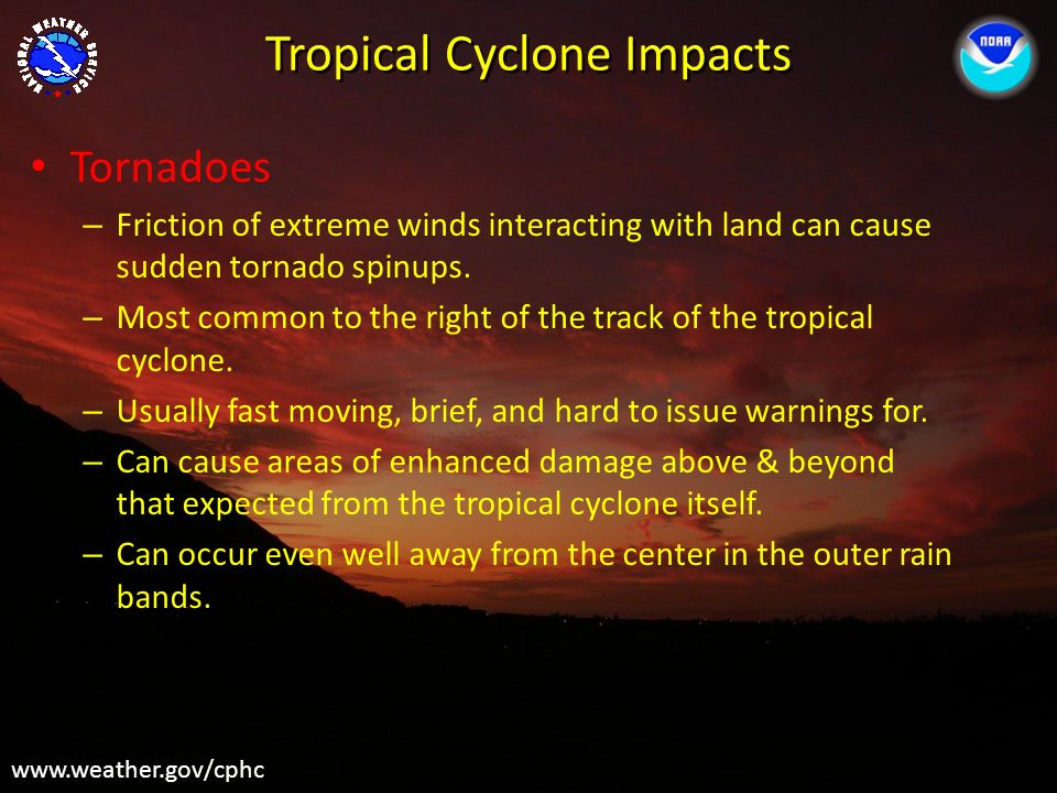 Tropical Cyclone Impacts www.weather.gov/cphc Tornadoes – Friction of extreme winds interacting with land can cause sudden tornado spinups. – Most com