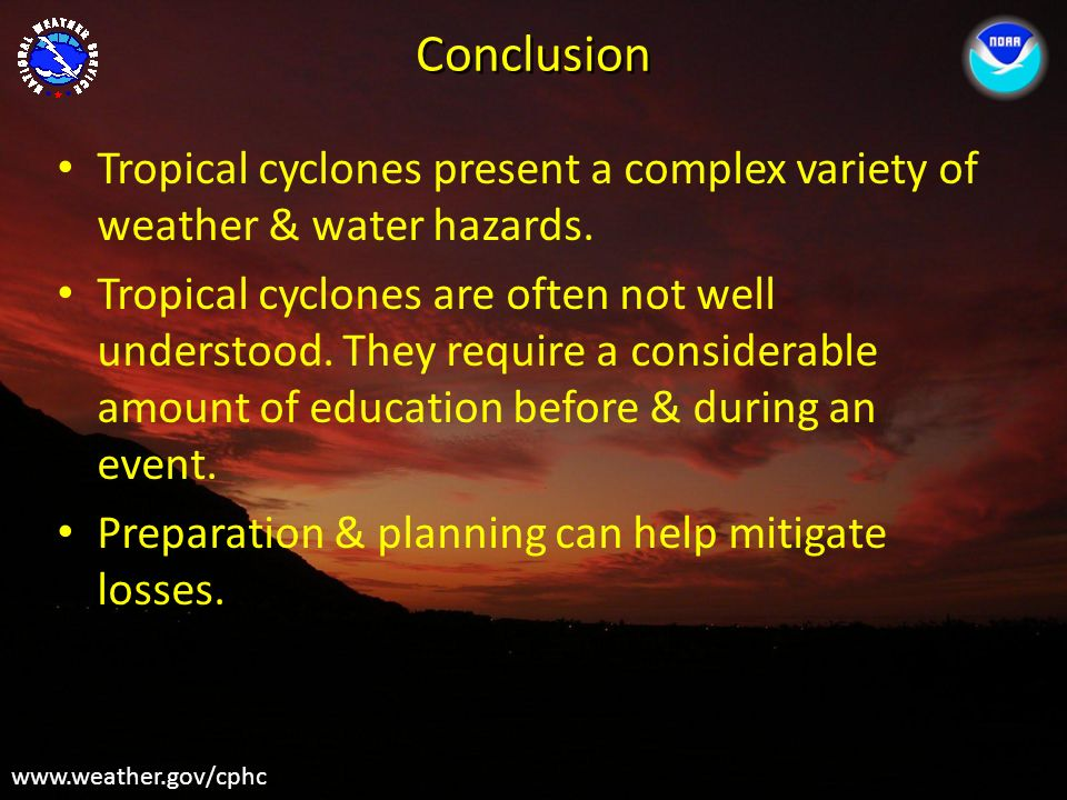 Conclusion www.weather.gov/cphc Tropical cyclones present a complex variety of weather & water hazards. Tropical cyclones are often not well understoo