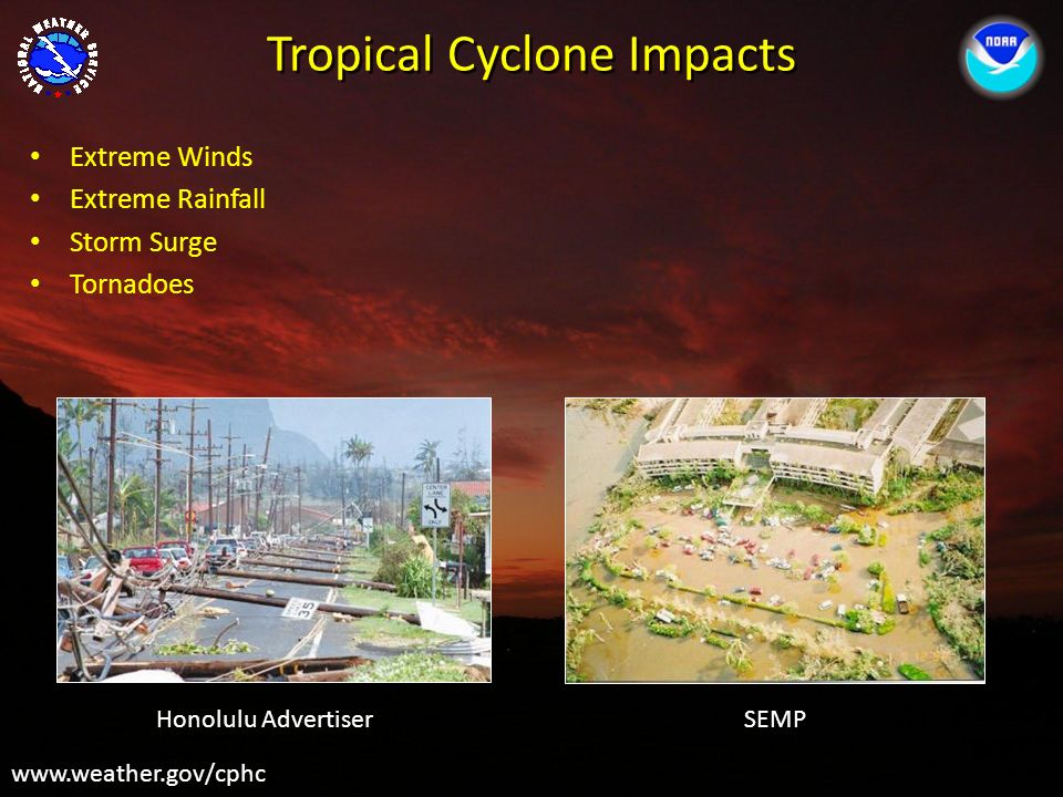 Tropical Cyclone Impacts www.weather.gov/cphc Extreme Winds Extreme Rainfall Storm Surge Tornadoes Honolulu AdvertiserSEMP