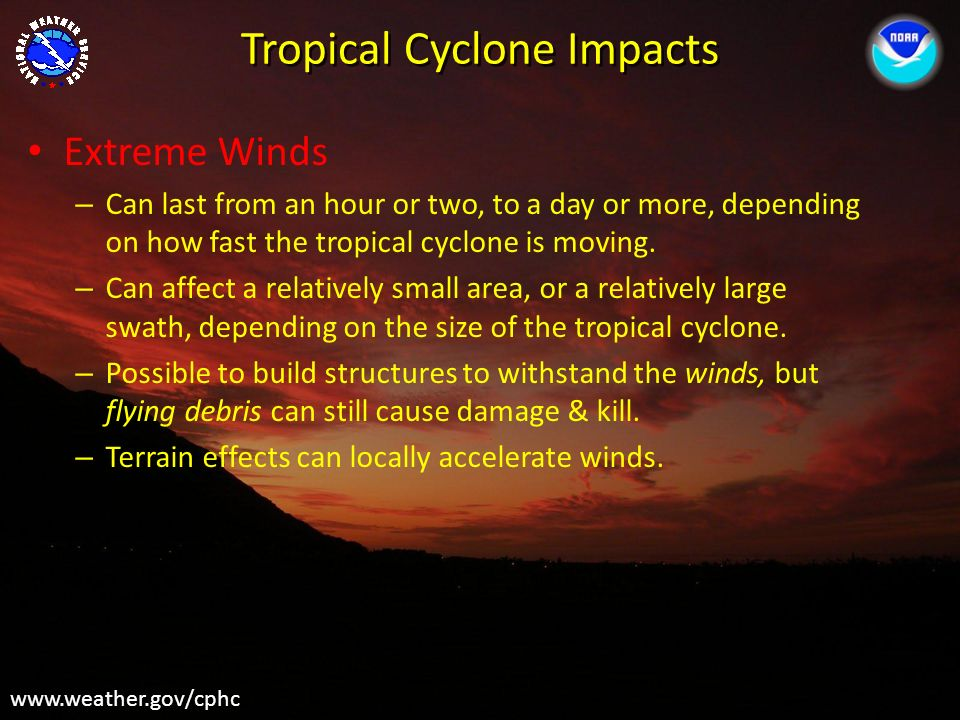 Tropical Cyclone Impacts www.weather.gov/cphc Extreme Winds – Can last from an hour or two, to a day or more, depending on how fast the tropical cyclo
