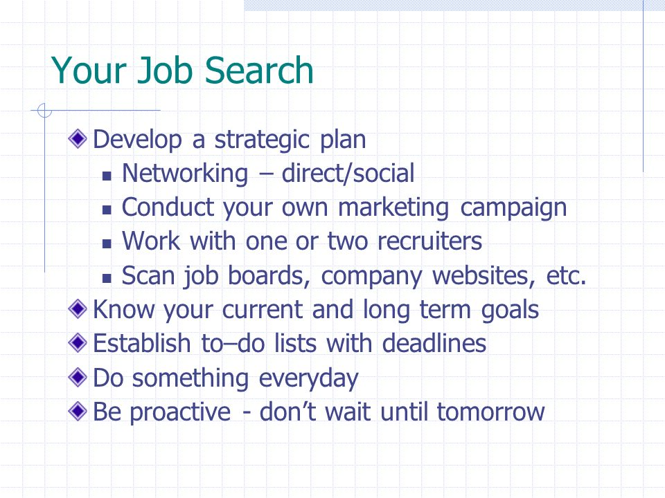 Your Job Search Develop a strategic plan Networking – direct/social Conduct your own marketing campaign Work with one or two recruiters Scan job board