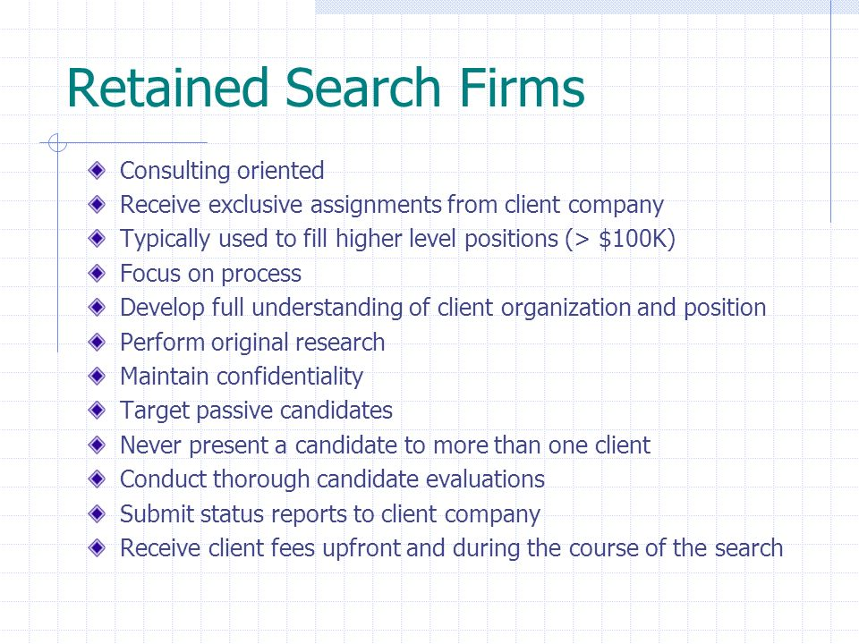 Retained Search Firms Consulting oriented Receive exclusive assignments from client company Typically used to fill higher level positions (> $100K) Fo