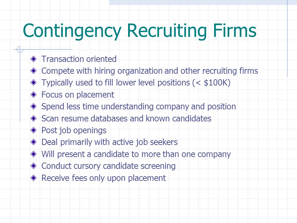 Contingency Recruiting Firms Transaction oriented Compete with hiring organization and other recruiting firms Typically used to fill lower level posit