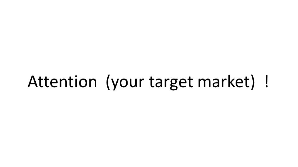 Attention (your target market) !