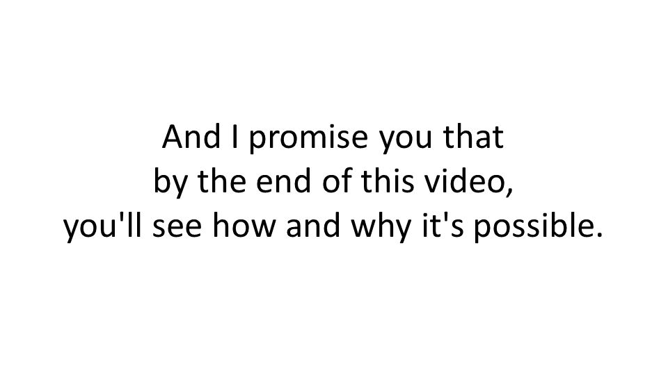 And I promise you that by the end of this video, you ll see how and why it s possible.
