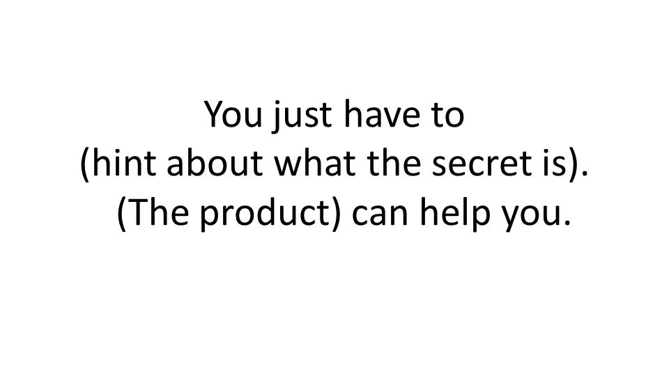 You just have to (hint about what the secret is). (The product) can help you.