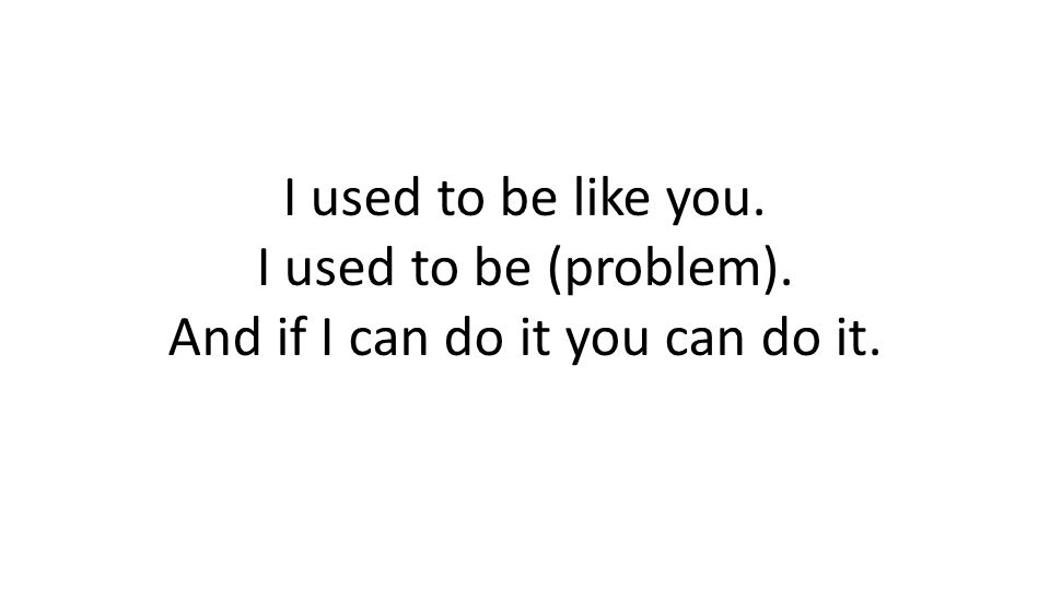I used to be like you. I used to be (problem). And if I can do it you can do it.