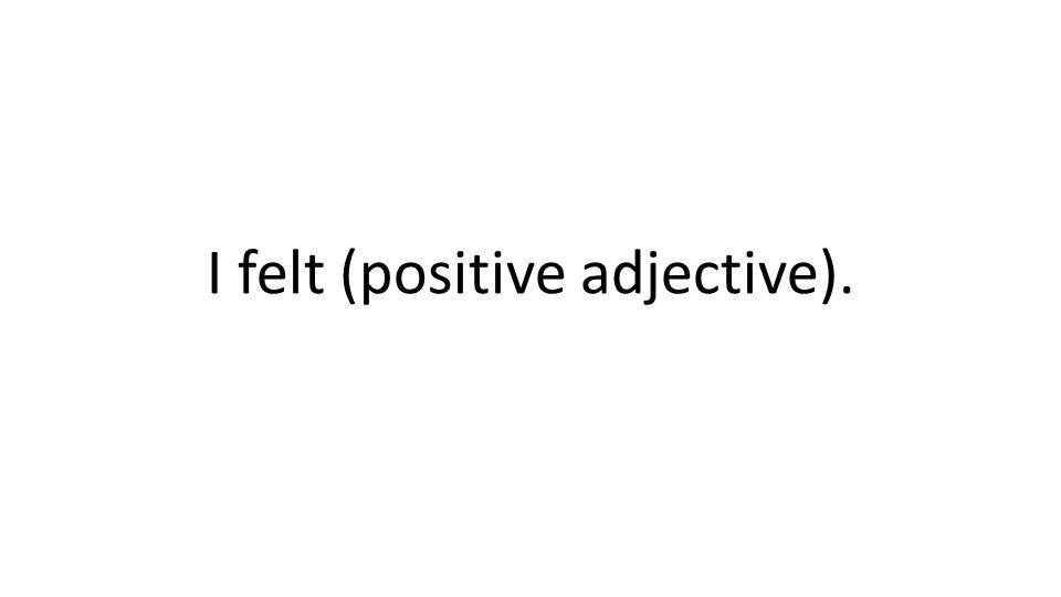 I felt (positive adjective).