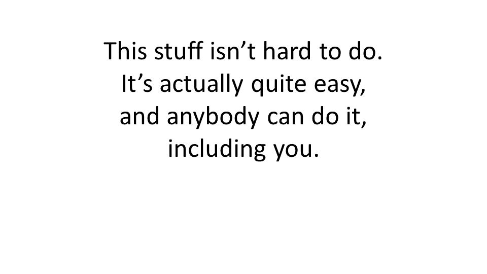 This stuff isnt hard to do. Its actually quite easy, and anybody can do it, including you.