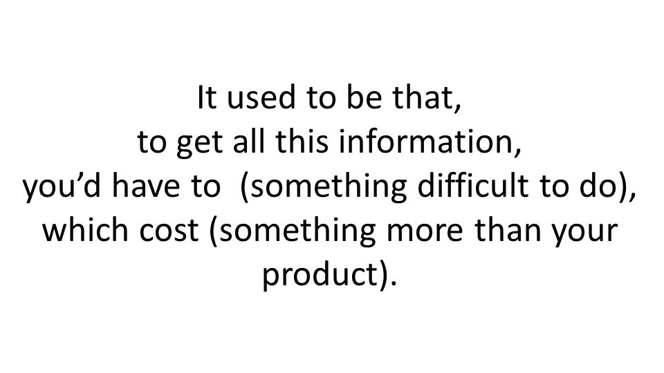 It used to be that, to get all this information, youd have to (something difficult to do), which cost (something more than your product).