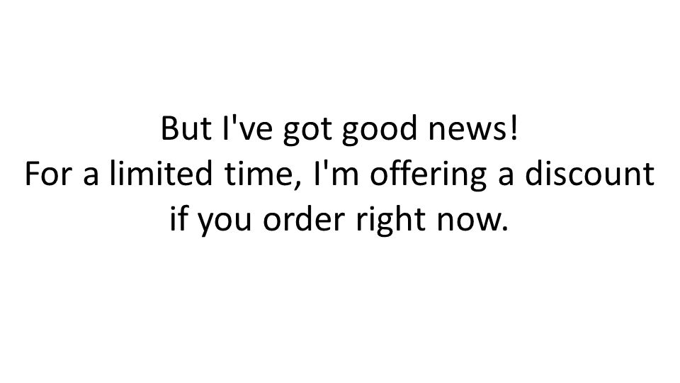 But I've got good news! For a limited time, I'm offering a discount if you order right now.