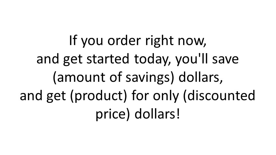 If you order right now, and get started today, you'll save (amount of savings) dollars, and get (product) for only (discounted price) dollars!