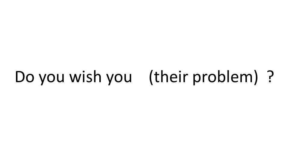 Do you wish you (their problem) ?
