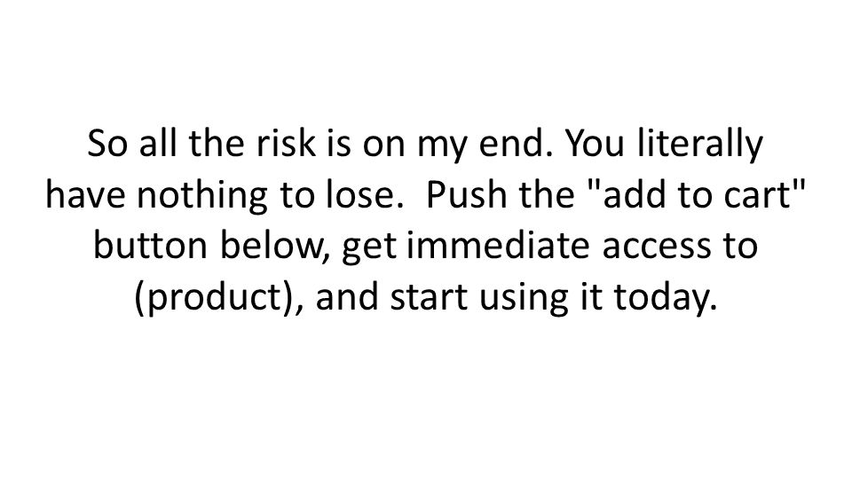 So all the risk is on my end. You literally have nothing to lose.