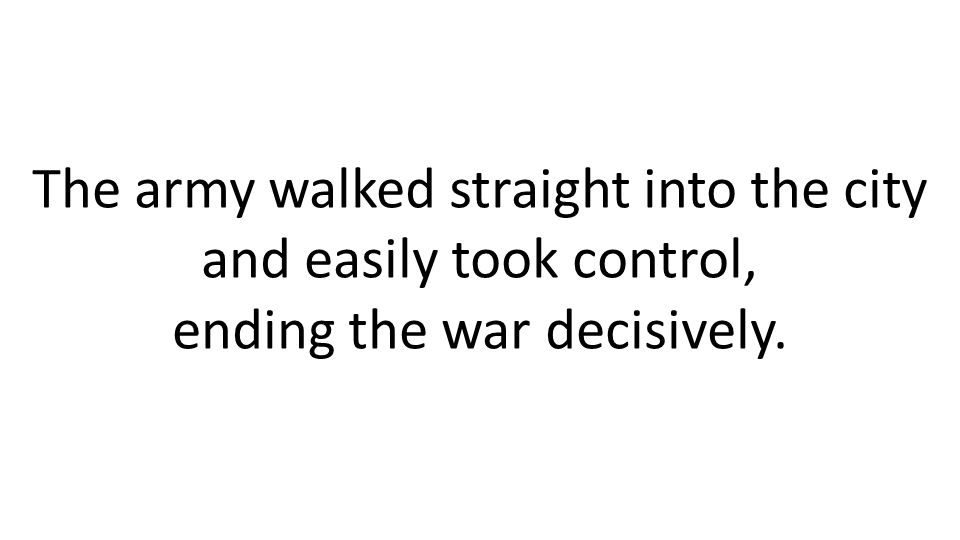 The army walked straight into the city and easily took control, ending the war decisively.