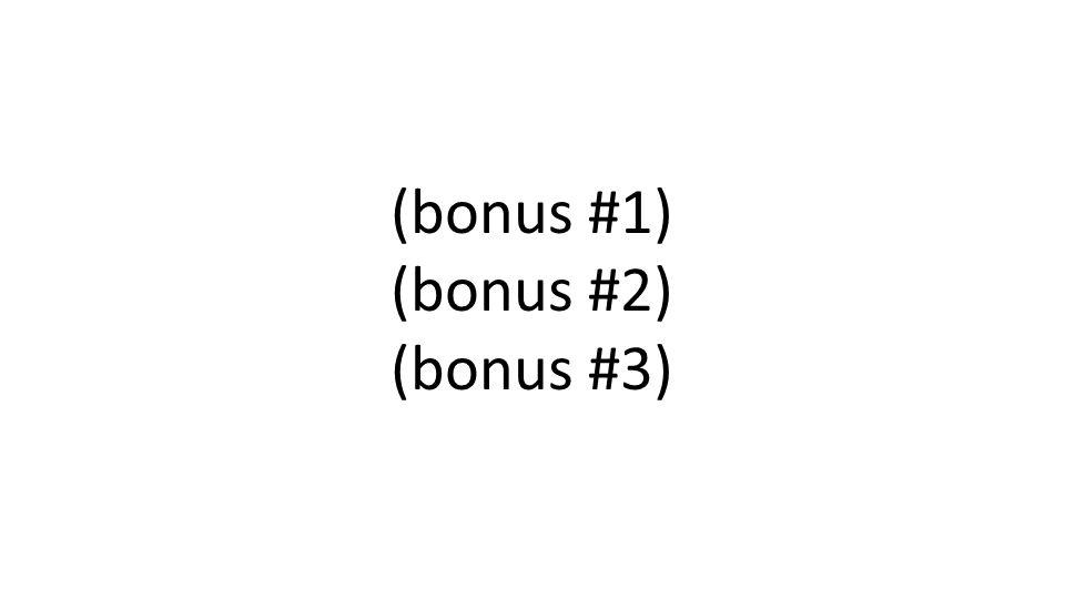 (bonus #1) (bonus #2) (bonus #3)