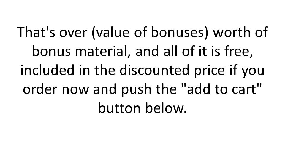 That s over (value of bonuses) worth of bonus material, and all of it is free, included in the discounted price if you order now and push the add to cart button below.