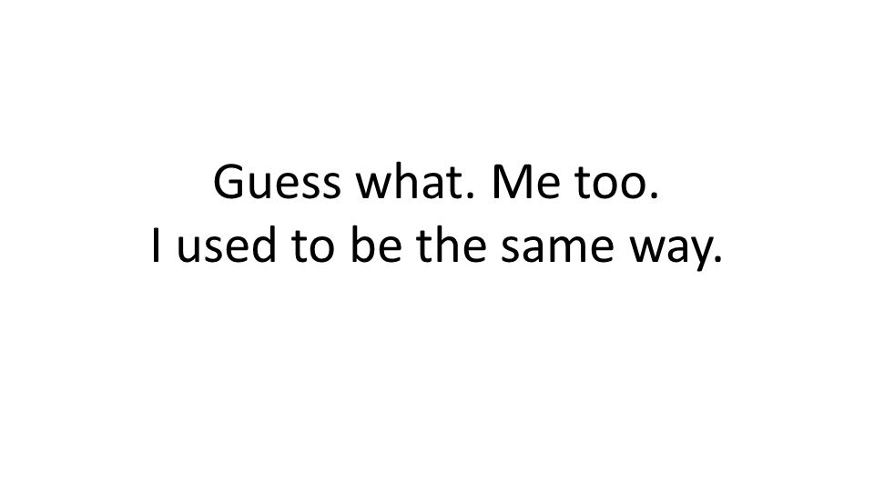 Guess what. Me too. I used to be the same way.