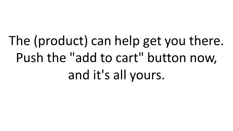 The (product) can help get you there. Push the add to cart button now, and it s all yours.