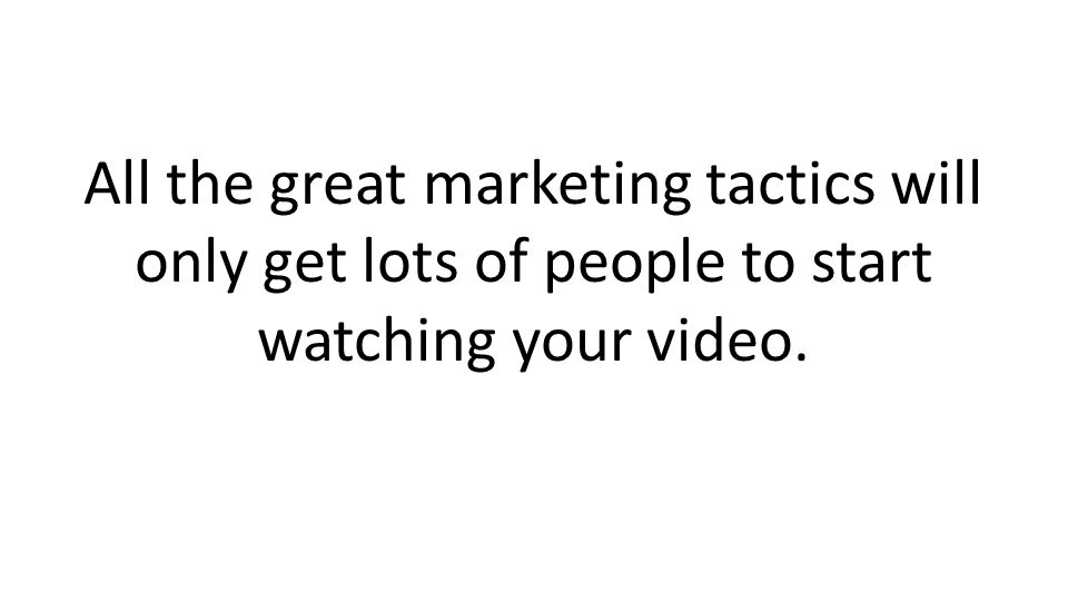 All the great marketing tactics will only get lots of people to start watching your video.