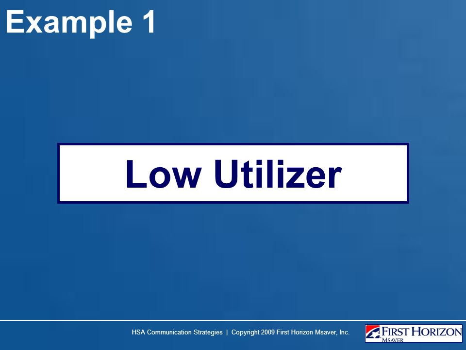 Example 1 Low Utilizer HSA Communication Strategies | Copyright 2009 First Horizon Msaver, Inc.
