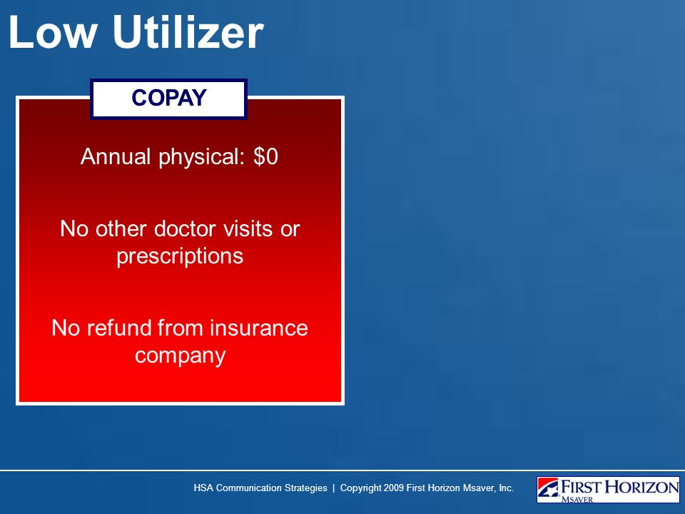 Low Utilizer Annual physical: $0 No other doctor visits or prescriptions No refund from insurance company COPAY HSA Communication Strategies | Copyrig