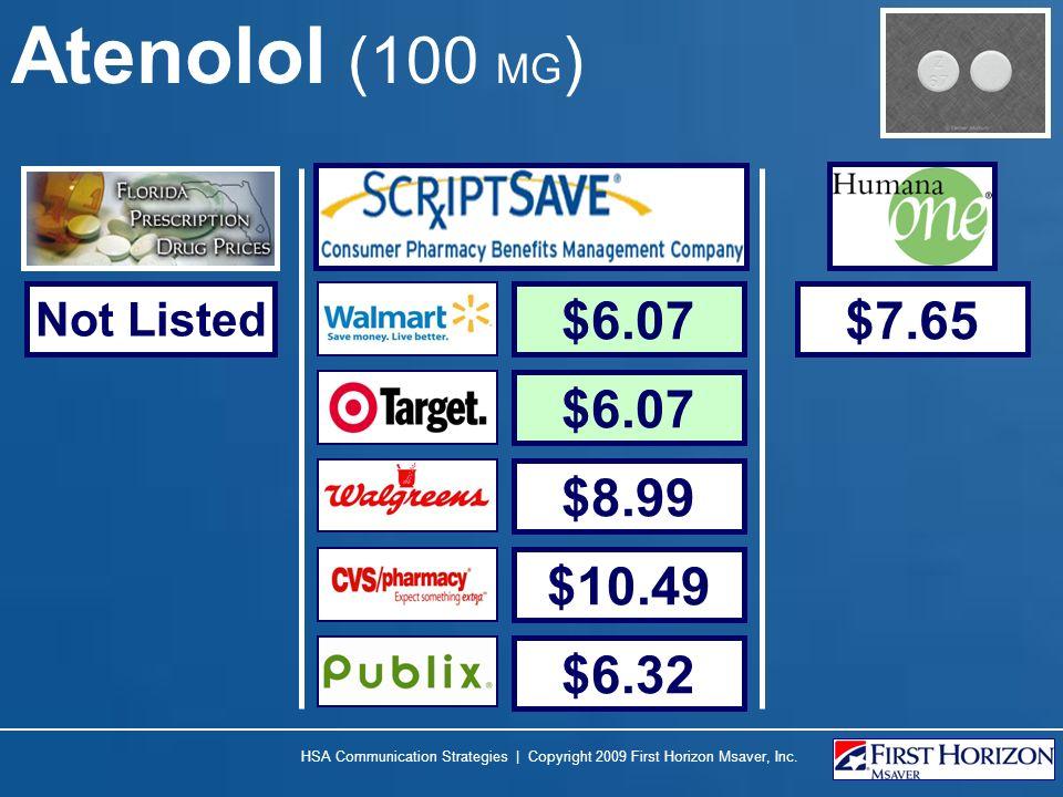 Atenolol (100 MG ) HSA Communication Strategies | Copyright 2009 First Horizon Msaver, Inc. Not Listed $6.07 $8.99 $10.49 $6.32 $7.65