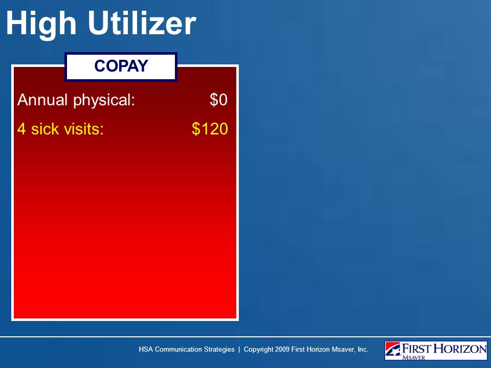 High Utilizer Annual physical: $0 4 sick visits: $120 COPAY HSA Communication Strategies | Copyright 2009 First Horizon Msaver, Inc.