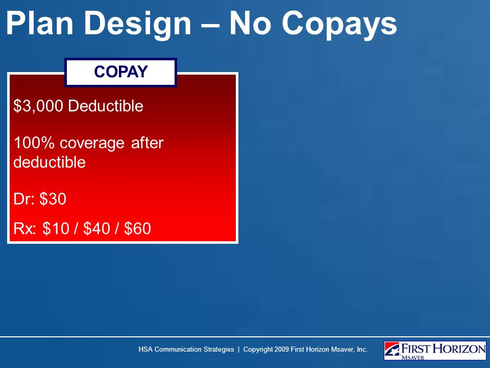 Plan Design – No Copays $3,000 Deductible 100% coverage after deductible Dr: $30 Rx: $10 / $40 / $60 COPAY HSA Communication Strategies | Copyright 2009 First Horizon Msaver, Inc.