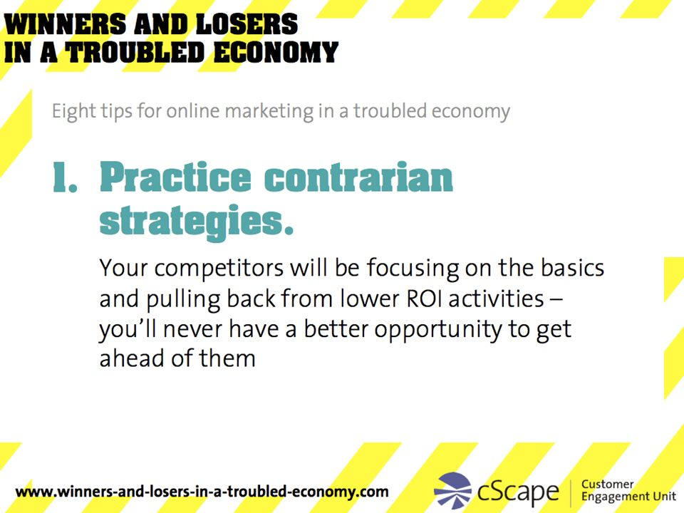 Practice contrarian strategies. Your competitors will be focusing on the basics and pulling back from lower ROI activities – youll never have a better