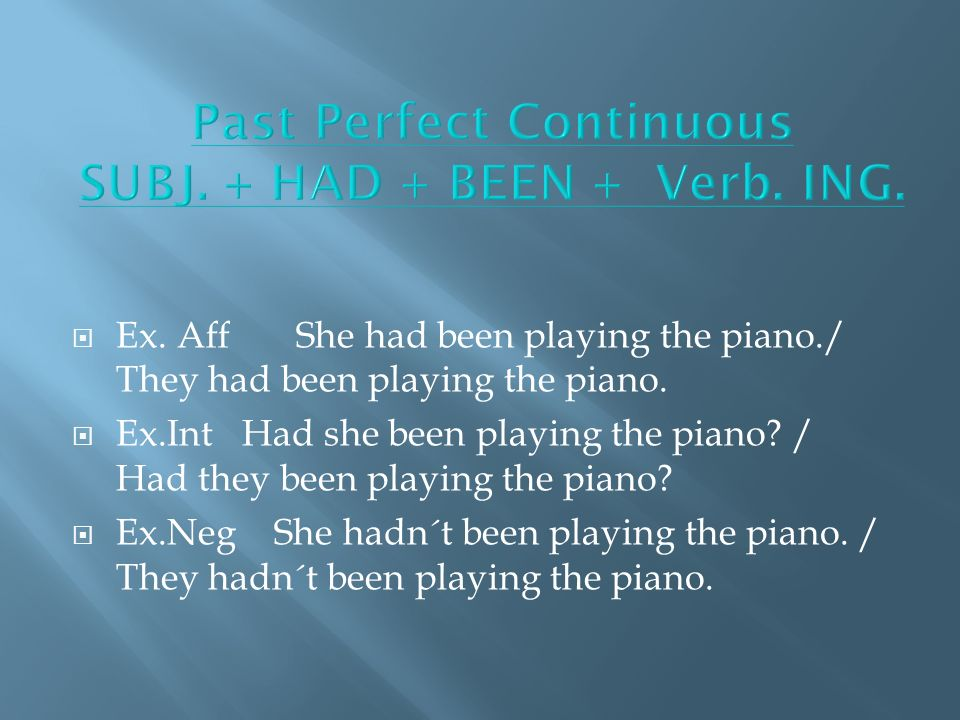 Ex. Aff She had been playing the piano./ They had been playing the piano.