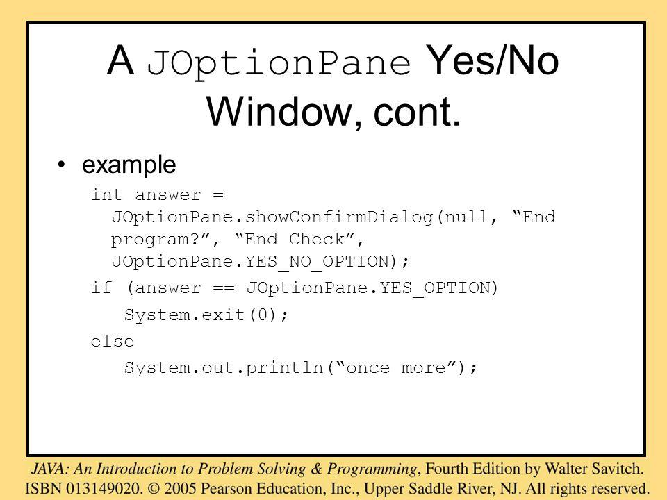A JOptionPane Yes/No Window, cont. example int answer = JOptionPane.showConfirmDialog(null, End program?, End Check, JOptionPane.YES_NO_OPTION); if (a