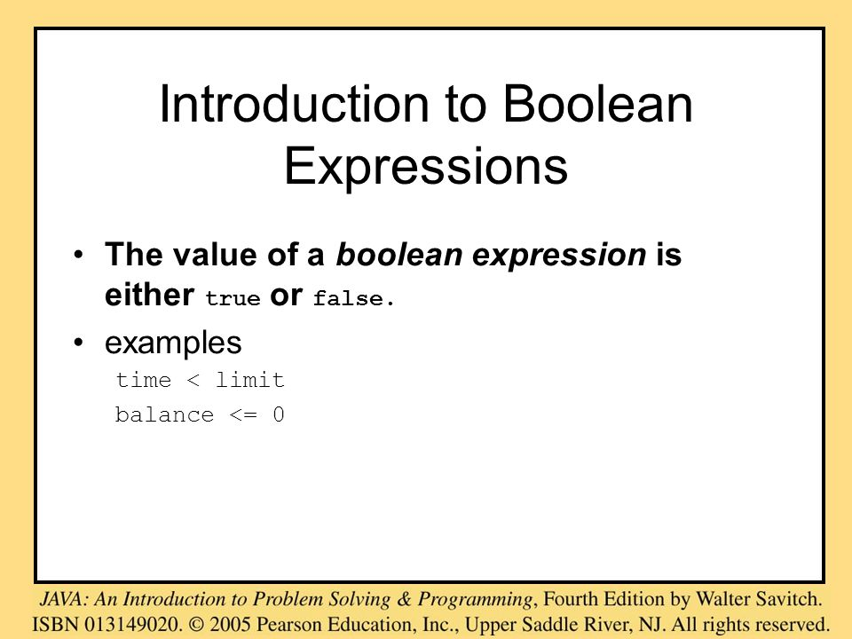 Introduction to Boolean Expressions The value of a boolean expression is either true or false. examples time < limit balance <= 0