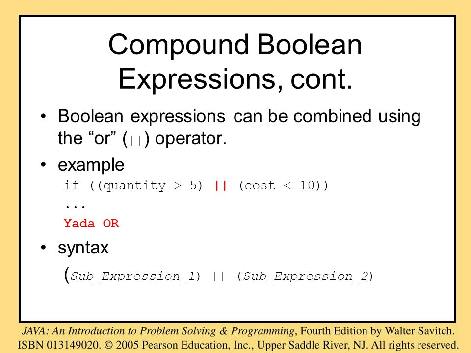 Compound Boolean Expressions, cont. Boolean expressions can be combined using the or (    ) operator. example if ((quantity > 5)    (cost < 10))... Ya