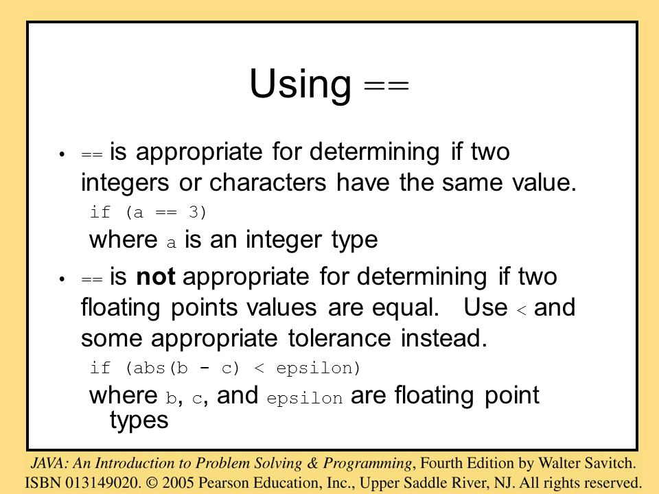 Using == == is appropriate for determining if two integers or characters have the same value. if (a == 3) where a is an integer type == is not appropr