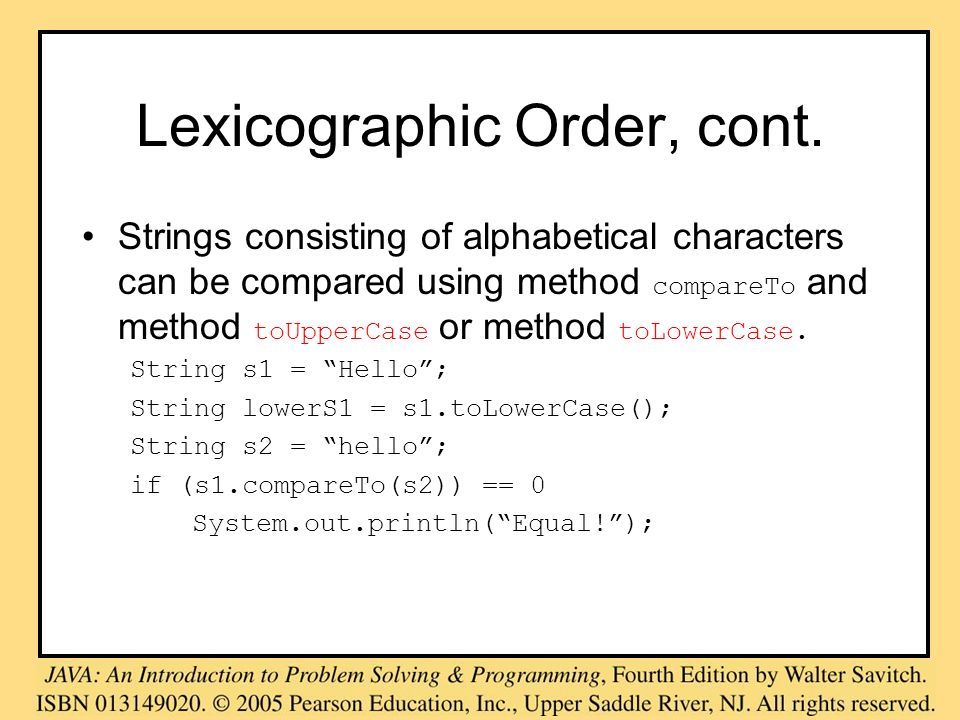 Lexicographic Order, cont. Strings consisting of alphabetical characters can be compared using method compareTo and method toUpperCase or method toLow