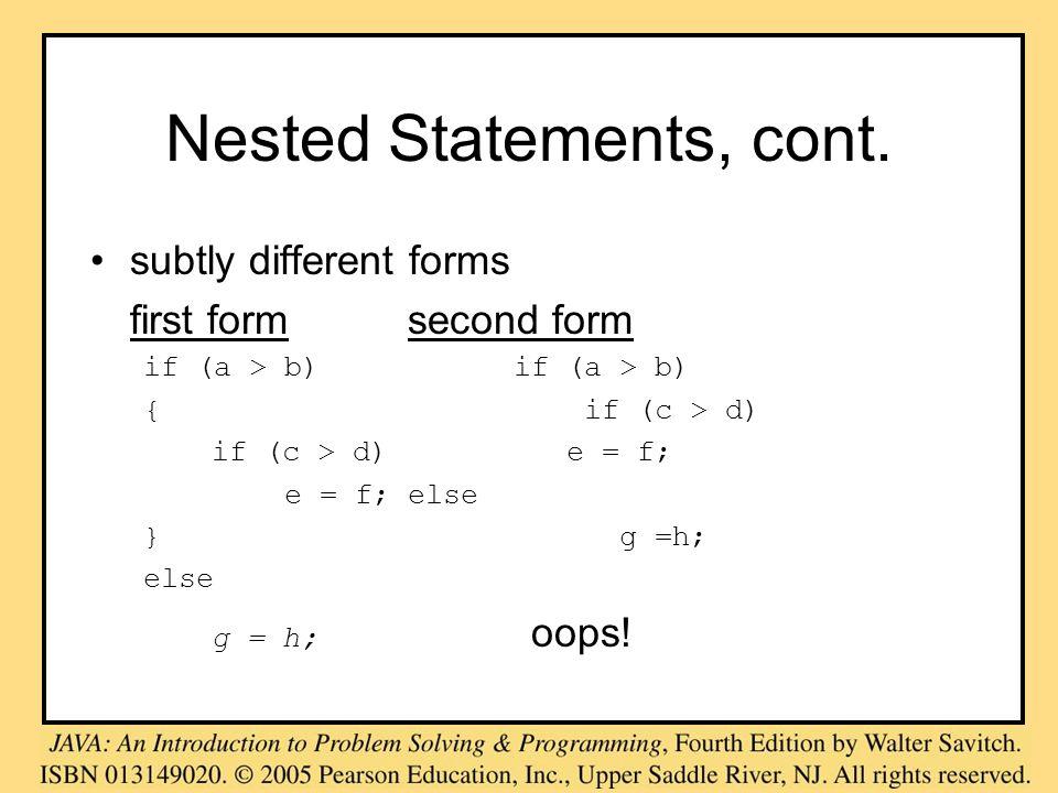 Nested Statements, cont. subtly different forms first formsecond formif (a > b) { if (c > d) if (c > d) e = f; e = f;else }g =h; else g = h; oops!