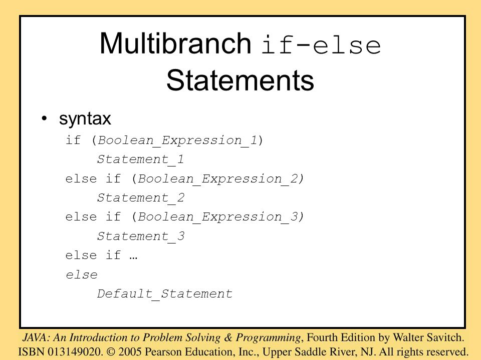 Multibranch if-else Statements syntax if (Boolean_Expression_1) Statement_1 else if (Boolean_Expression_2) Statement_2 else if (Boolean_Expression_3)