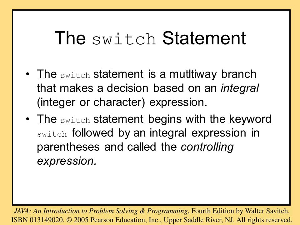 The switch Statement The switch statement is a mutltiway branch that makes a decision based on an integral (integer or character) expression. The swit