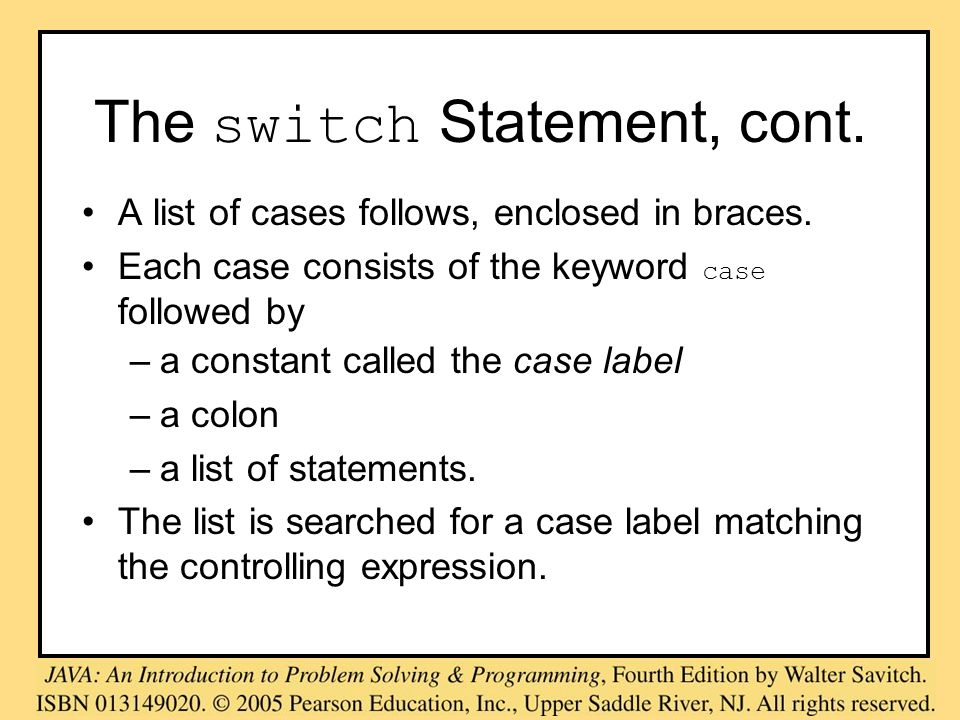 The switch Statement, cont. A list of cases follows, enclosed in braces. Each case consists of the keyword case followed by –a constant called the cas